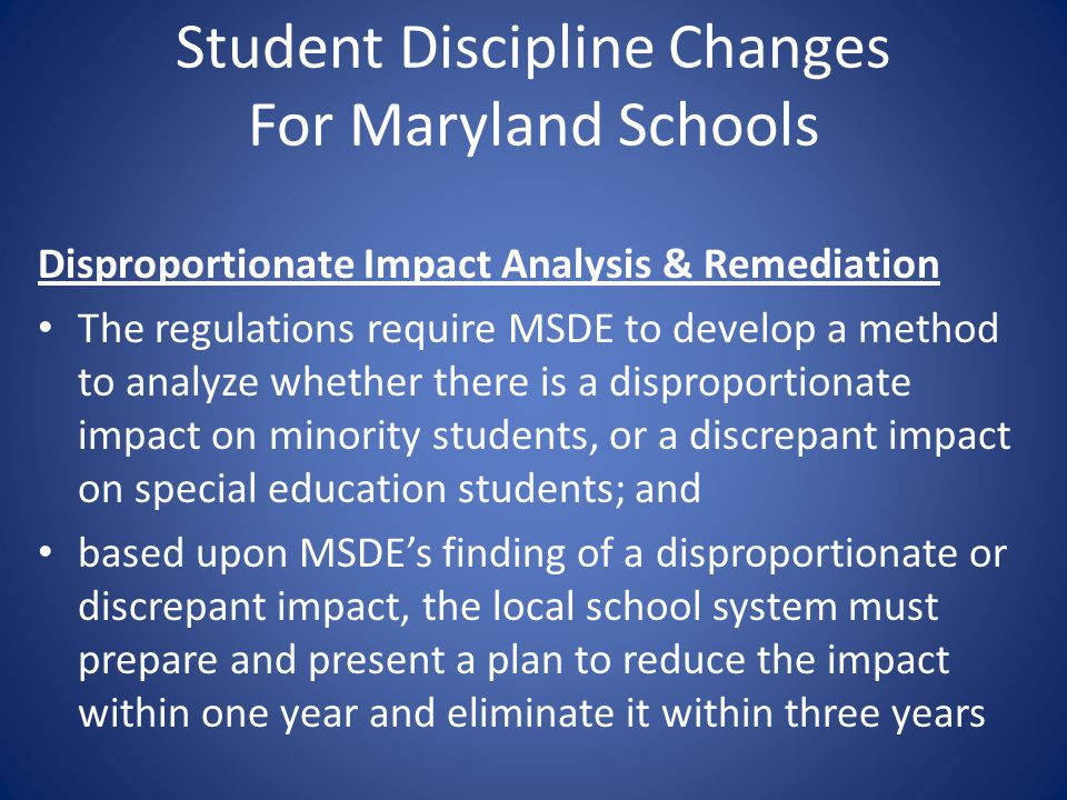 Student Discipline Changes For Maryland Schools Disproportionate Impact Analysis & Remediation The regulations require MSDE to develop a method to ana