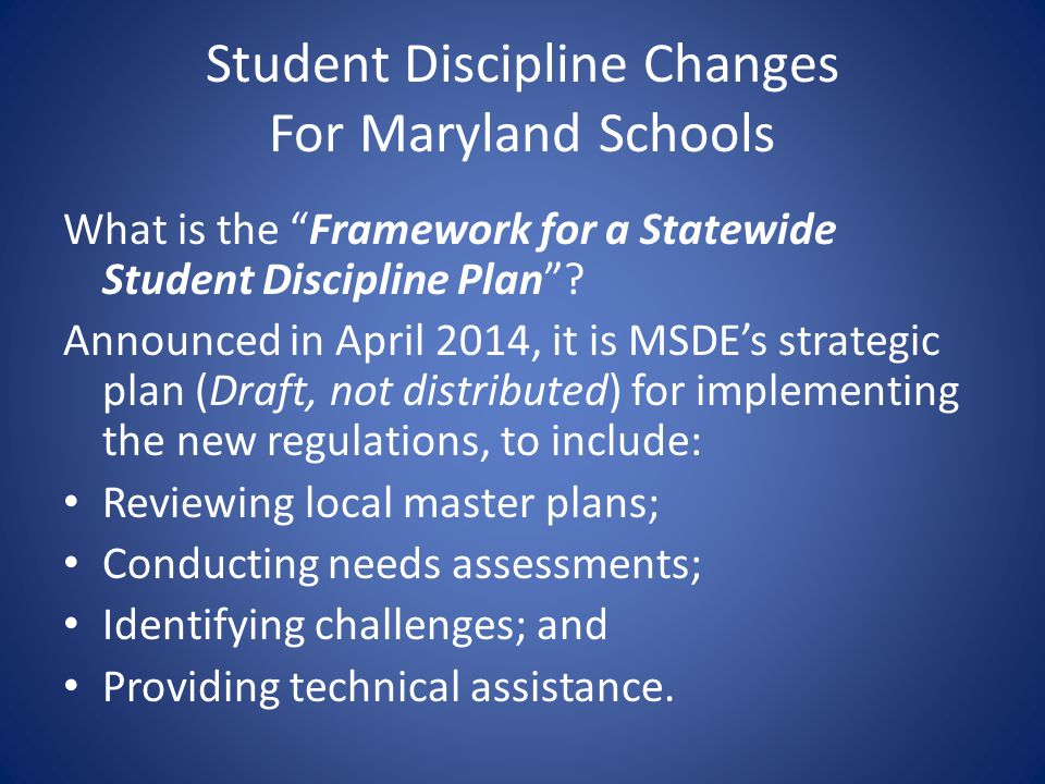 Student Discipline Changes For Maryland Schools What is the Framework for a Statewide Student Discipline Plan? Announced in April 2014, it is MSDEs st