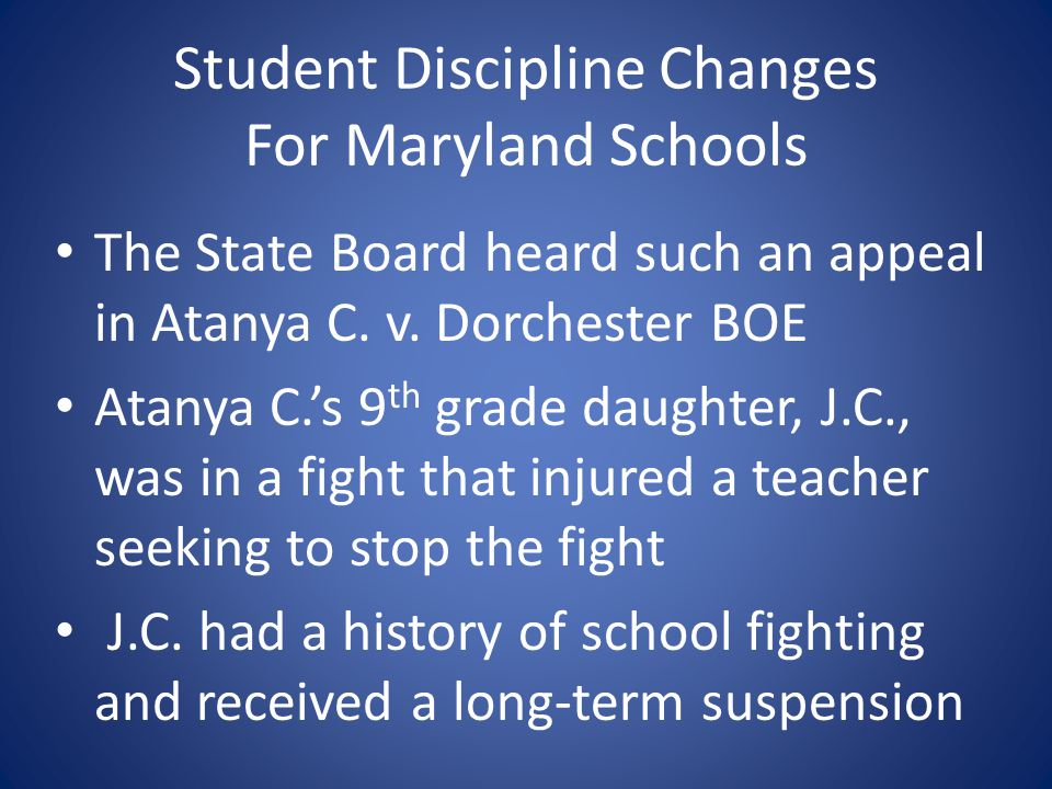Student Discipline Changes For Maryland Schools The State Board heard such an appeal in Atanya C. v. Dorchester BOE Atanya C.s 9 th grade daughter, J.