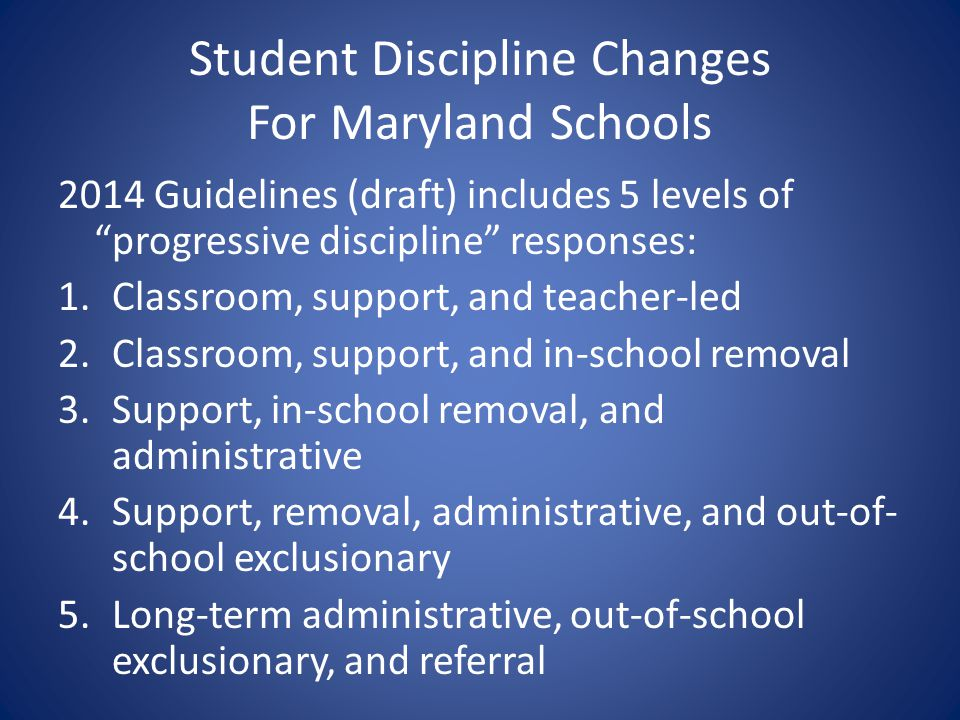 Student Discipline Changes For Maryland Schools 2014 Guidelines (draft) includes 5 levels of progressive discipline responses: 1.Classroom, support, a