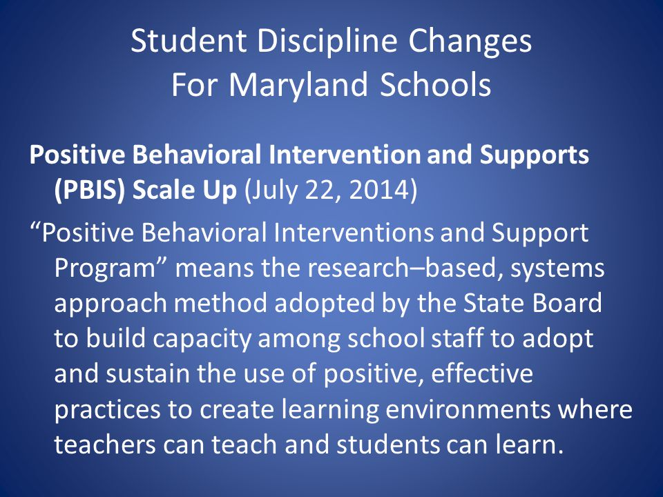 Student Discipline Changes For Maryland Schools Positive Behavioral Intervention and Supports (PBIS) Scale Up (July 22, 2014) Positive Behavioral Inte