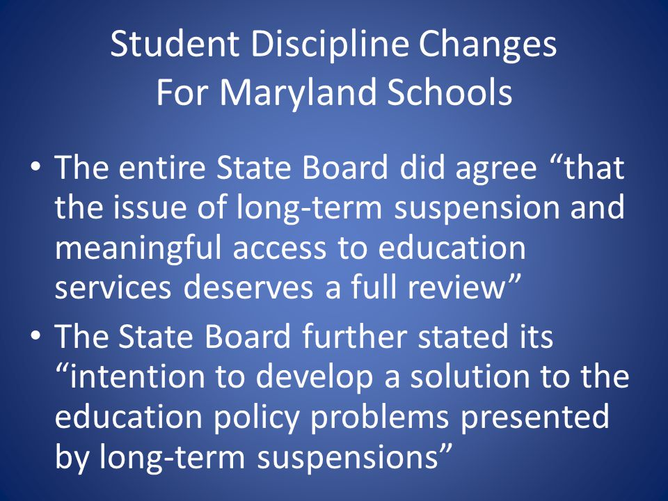 Student Discipline Changes For Maryland Schools The entire State Board did agree that the issue of long-term suspension and meaningful access to educa
