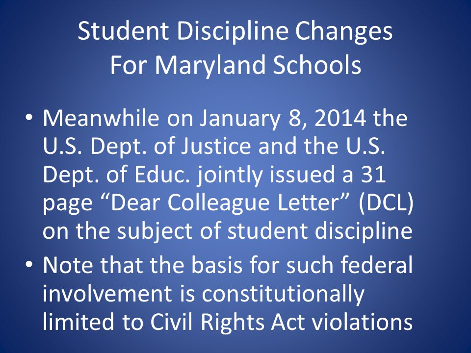 Student Discipline Changes For Maryland Schools Meanwhile on January 8, 2014 the U.S. Dept. of Justice and the U.S. Dept. of Educ. jointly issued a 31