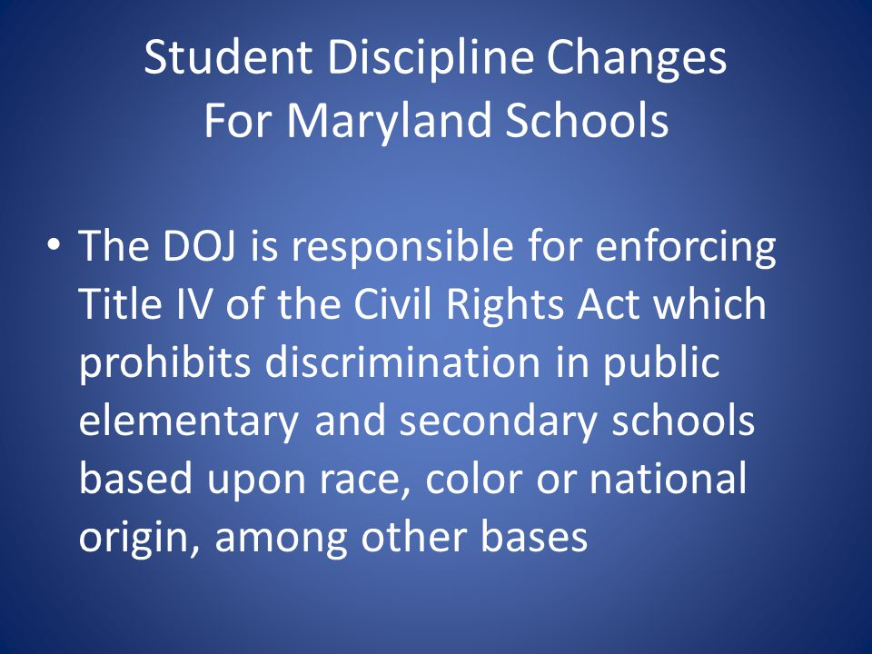 Student Discipline Changes For Maryland Schools The DOJ is responsible for enforcing Title IV of the Civil Rights Act which prohibits discrimination i