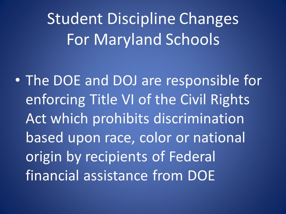 Student Discipline Changes For Maryland Schools The DOE and DOJ are responsible for enforcing Title VI of the Civil Rights Act which prohibits discrim