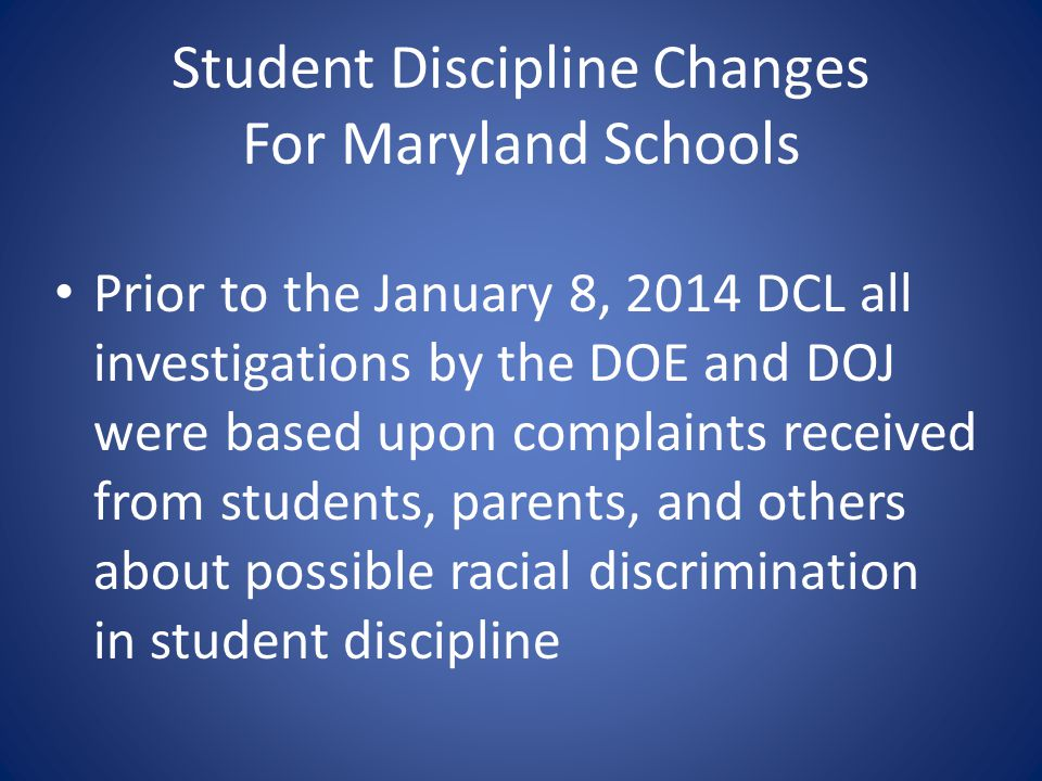 Student Discipline Changes For Maryland Schools Prior to the January 8, 2014 DCL all investigations by the DOE and DOJ were based upon complaints rece