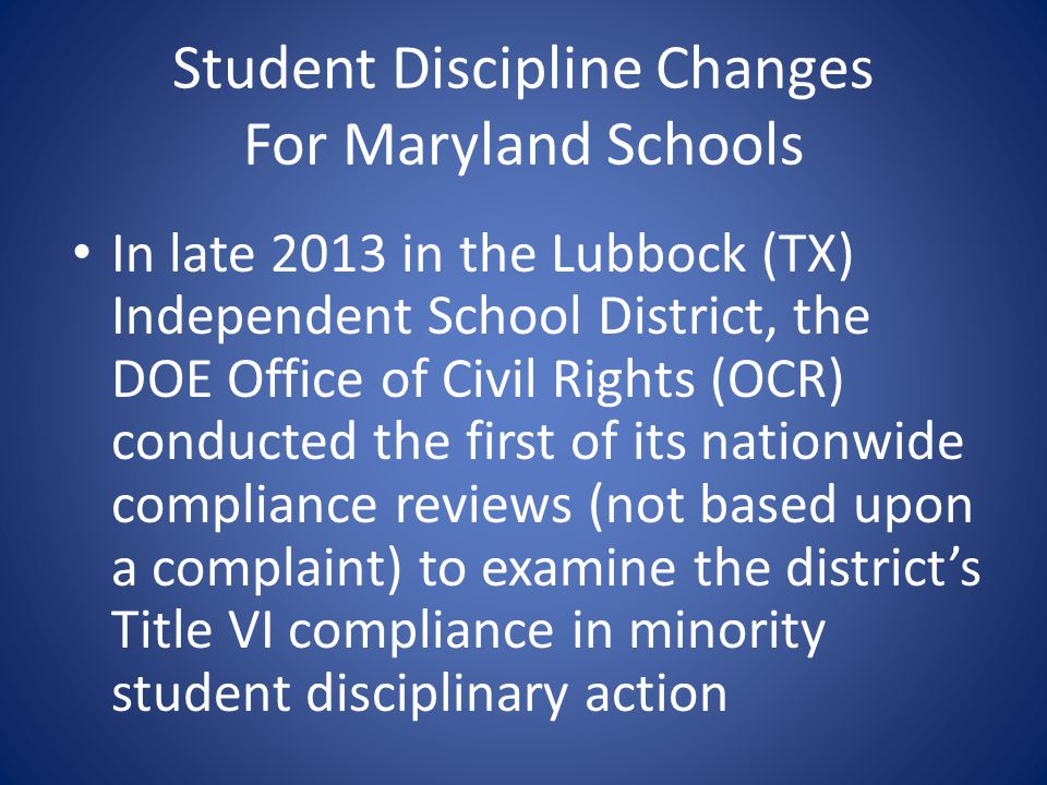 Student Discipline Changes For Maryland Schools In late 2013 in the Lubbock (TX) Independent School District, the DOE Office of Civil Rights (OCR) con