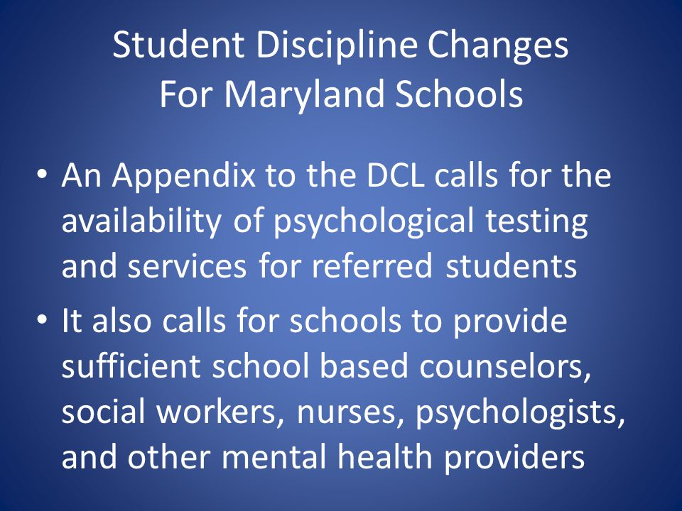 Student Discipline Changes For Maryland Schools An Appendix to the DCL calls for the availability of psychological testing and services for referred s