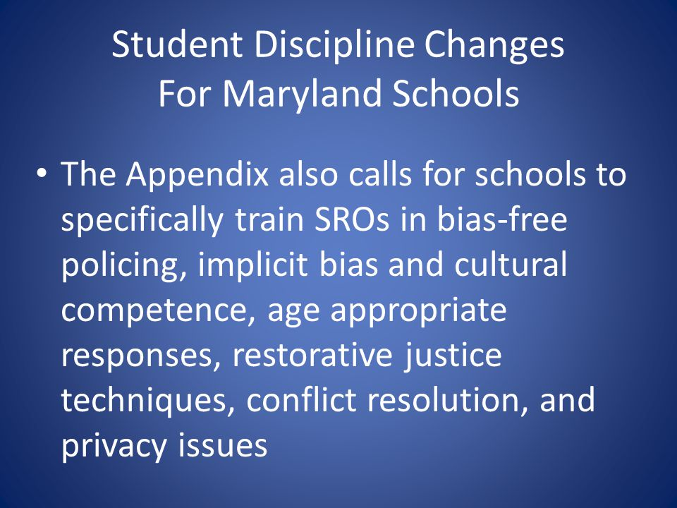 Student Discipline Changes For Maryland Schools The Appendix also calls for schools to specifically train SROs in bias-free policing, implicit bias an