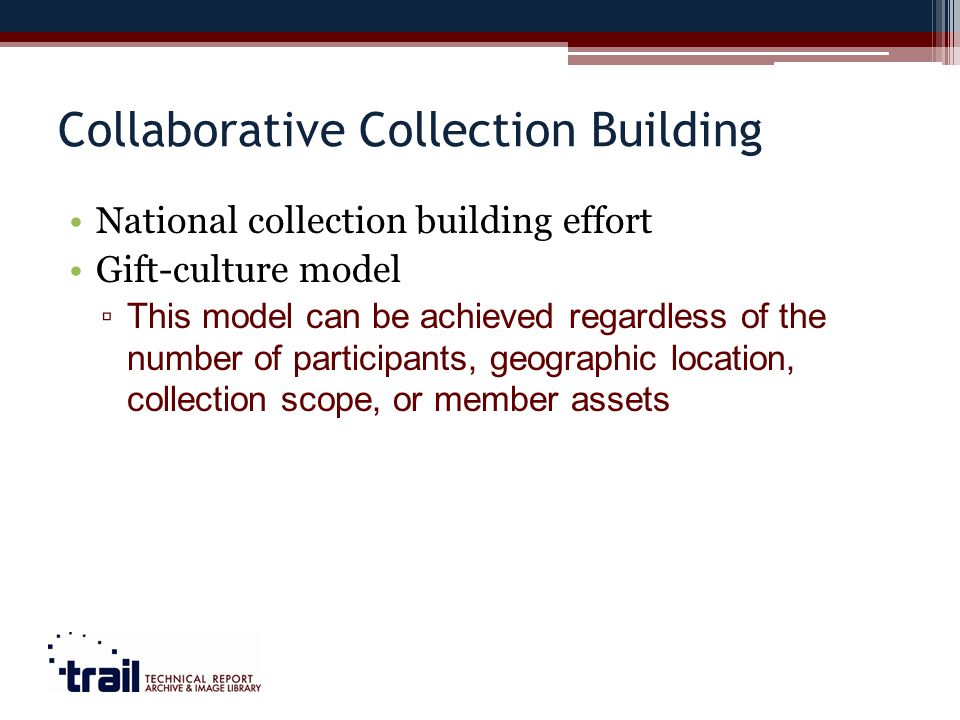 Collaborative Collection Building National collection building effort Gift-culture model This model can be achieved regardless of the number of participants, geographic location, collection scope, or member assets