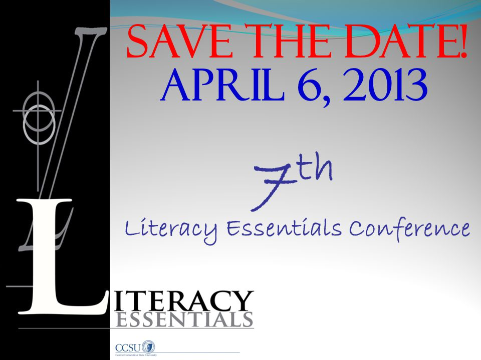 Save the date! 7 th APRIL 6, 2013 Literacy Essentials Conference