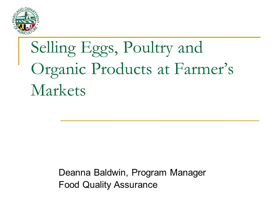 MARYLAND EGG REGULATIONS APPLY TO ALL PRODUCER/PACKERS REGARDLESS OF NUMBER OF CHICKENS PRODUCER/PACKERS MUST REGISTER ANNUALLY WITH THE SECRETARY OF AGRICULTURE – NO FEE FOR LESS THAN 3,000 CHICKENS REGISTERED PRODUCER/PACKERS ARE CONSIDERED AN APPROVED SOURCE BY DHMH EGGS CAN BE SOLD ON AND OFF FARM – TO RETAILERS, RESTAURANTS, AT FARMERS MARKETS EGG PRODUCERS SELLING THEIR OWN PRODUCT AT A FARMERS MARKET ARE NO LONGER REQUIRED TO GET A LICENSE FROM THE LOCAL HEALTH DEPARMENT or the MOBILE FARMERS MARKET LICENSE FROM DHMH