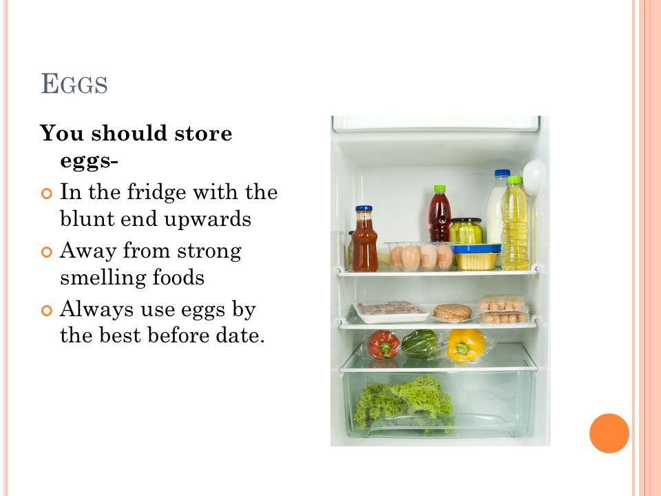 E GGS You should store eggs- In the fridge with the blunt end upwards Away from strong smelling foods Always use eggs by the best before date.