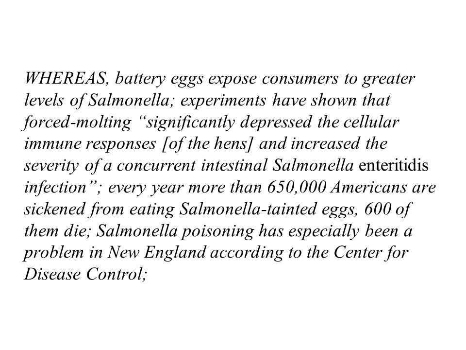 WHEREAS, battery eggs expose consumers to greater levels of Salmonella; experiments have shown that forced-molting significantly depressed the cellular immune responses [of the hens] and increased the severity of a concurrent intestinal Salmonella enteritidis infection; every year more than 650,000 Americans are sickened from eating Salmonella-tainted eggs, 600 of them die; Salmonella poisoning has especially been a problem in New England according to the Center for Disease Control;