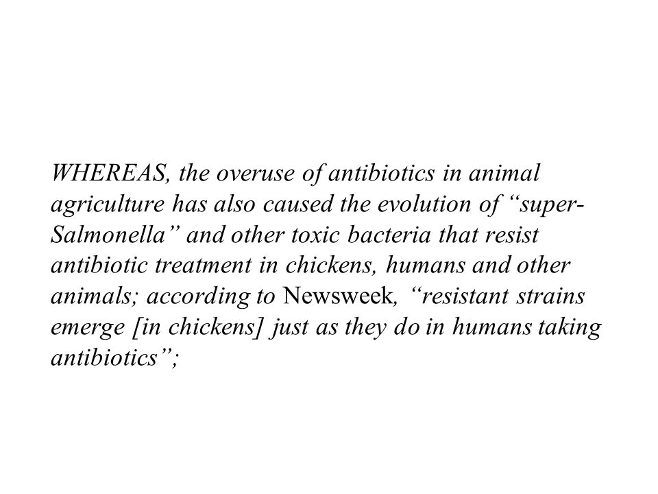 WHEREAS, the overuse of antibiotics in animal agriculture has also caused the evolution of super- Salmonella and other toxic bacteria that resist antibiotic treatment in chickens, humans and other animals; according to Newsweek, resistant strains emerge [in chickens] just as they do in humans taking antibiotics;