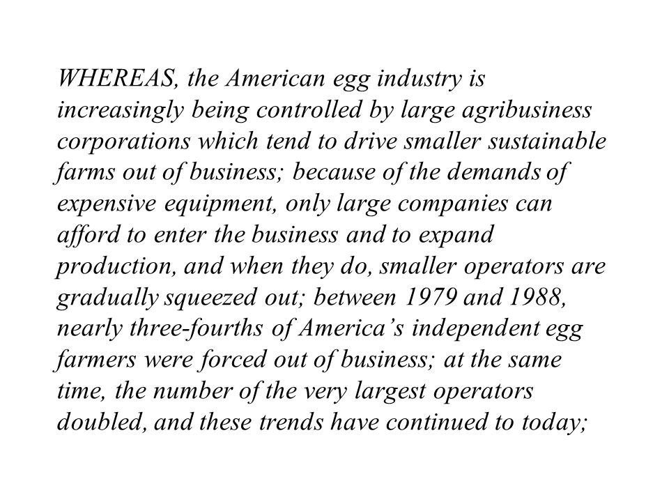 WHEREAS, the American egg industry is increasingly being controlled by large agribusiness corporations which tend to drive smaller sustainable farms out of business; because of the demands of expensive equipment, only large companies can afford to enter the business and to expand production, and when they do, smaller operators are gradually squeezed out; between 1979 and 1988, nearly three-fourths of Americas independent egg farmers were forced out of business; at the same time, the number of the very largest operators doubled, and these trends have continued to today;