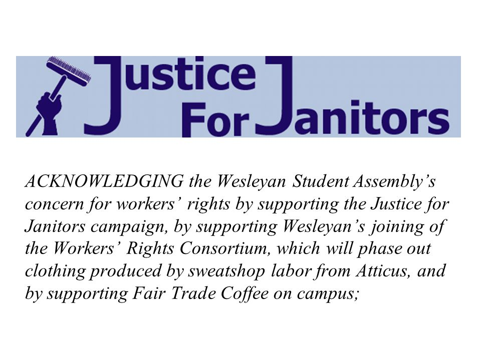 ACKNOWLEDGING the Wesleyan Student Assemblys concern for workers rights by supporting the Justice for Janitors campaign, by supporting Wesleyans joining of the Workers Rights Consortium, which will phase out clothing produced by sweatshop labor from Atticus, and by supporting Fair Trade Coffee on campus;