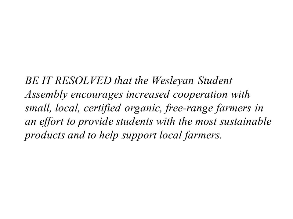 BE IT RESOLVED that the Wesleyan Student Assembly encourages increased cooperation with small, local, certified organic, free-range farmers in an effort to provide students with the most sustainable products and to help support local farmers.
