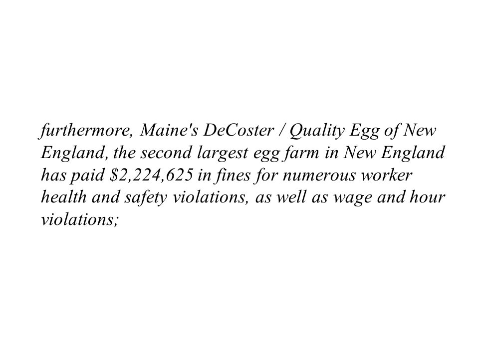 furthermore, Maine s DeCoster / Quality Egg of New England, the second largest egg farm in New England has paid $2,224,625 in fines for numerous worker health and safety violations, as well as wage and hour violations;
