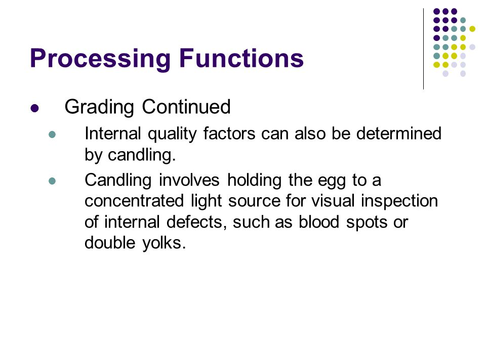 Processing Functions Grading Continued Internal quality factors can also be determined by candling. Candling involves holding the egg to a concentrate