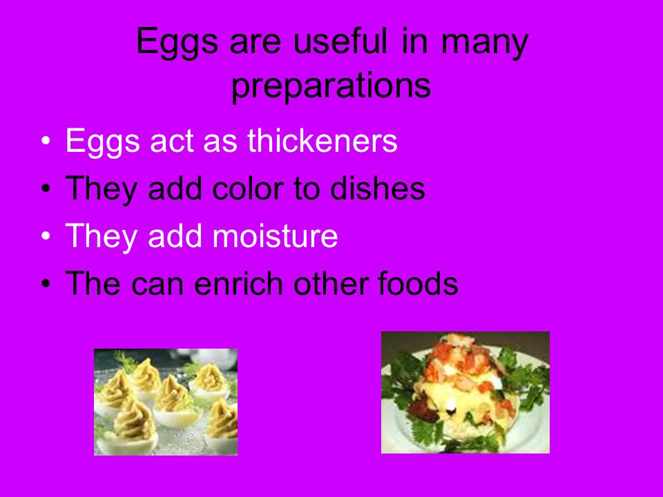 Eggs are useful in many preparations Eggs act as thickeners They add color to dishes They add moisture The can enrich other foods