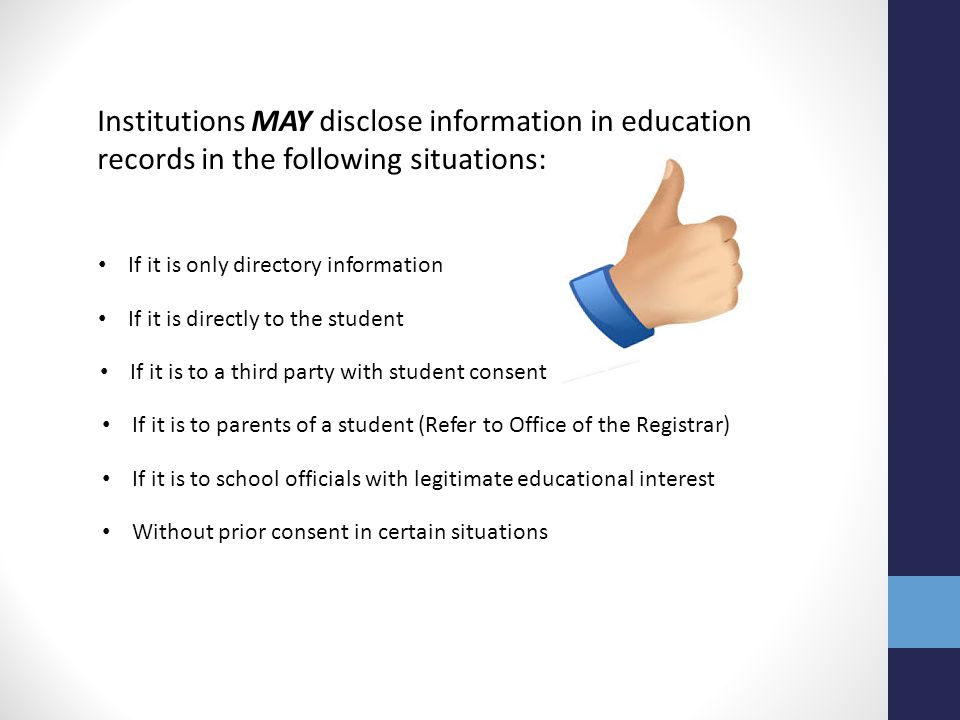 Institutions MAY disclose information in education records in the following situations: If it is only directory information If it is directly to the s