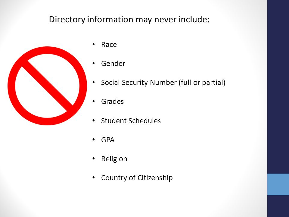 Directory information may never include: Race Country of Citizenship Religion GPA Student Schedules Grades Social Security Number (full or partial) Ge