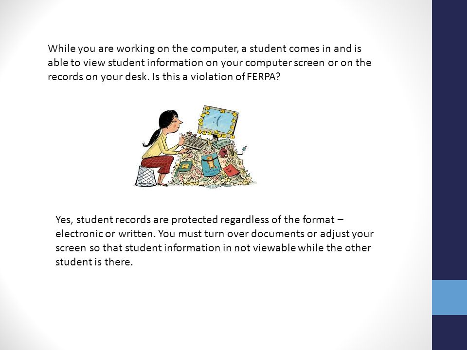 While you are working on the computer, a student comes in and is able to view student information on your computer screen or on the records on your de