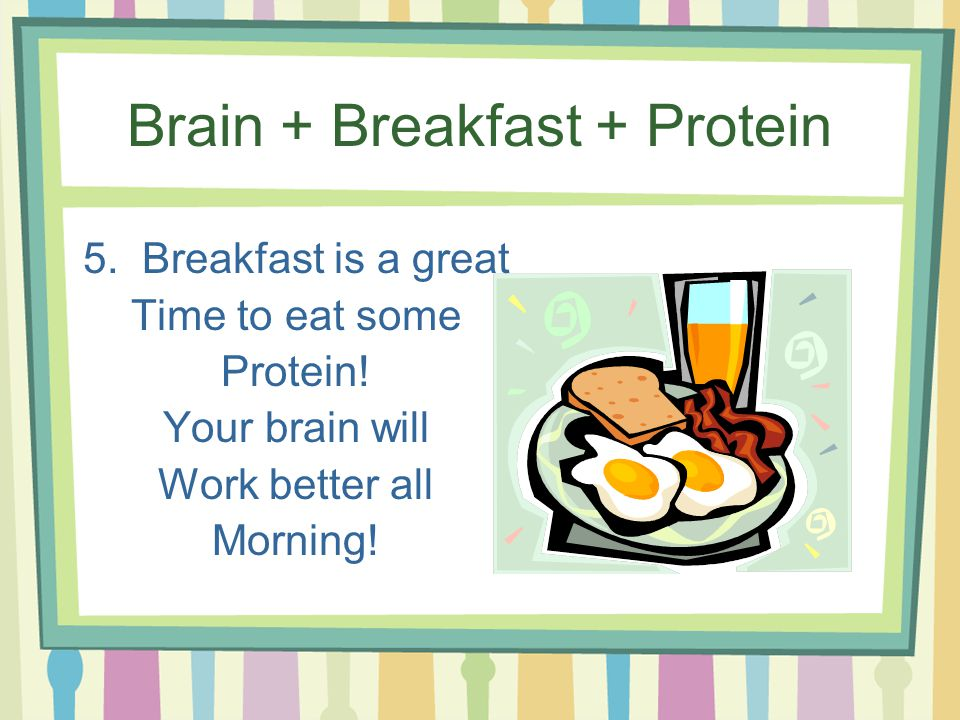 Brain + Breakfast + Protein 5. Breakfast is a great Time to eat some Protein.