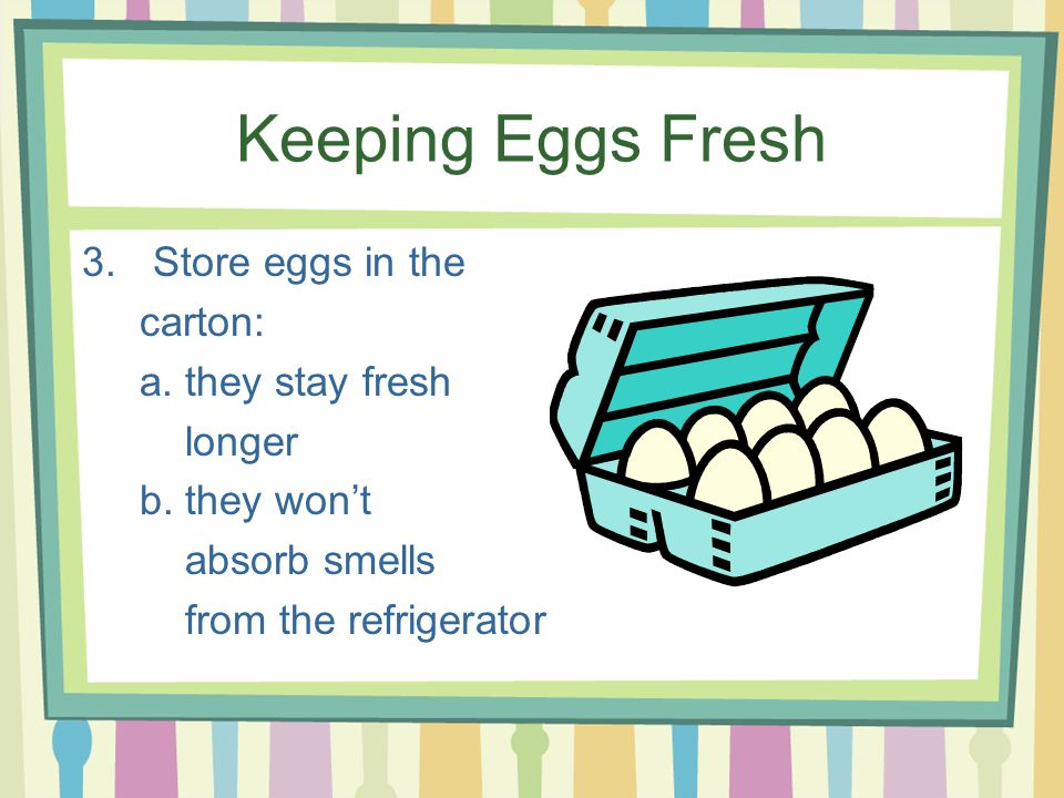 Keeping Eggs Fresh 3.Store eggs in the carton: a. they stay fresh longer b.