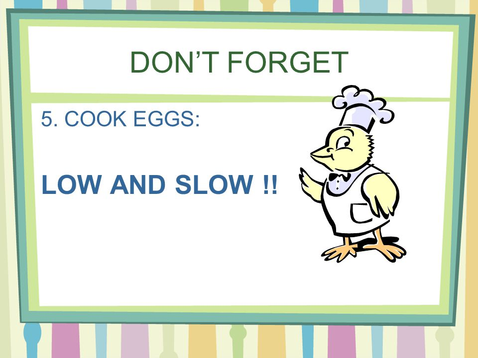 DONT FORGET 5. COOK EGGS: LOW AND SLOW !!