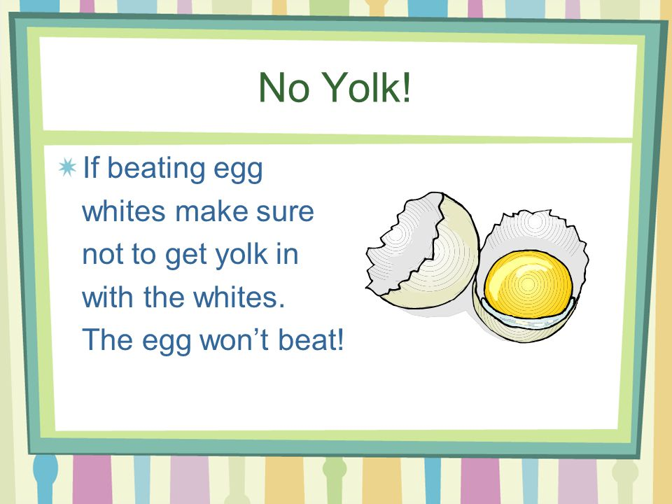 No Yolk! If beating egg whites make sure not to get yolk in with the whites. The egg wont beat!