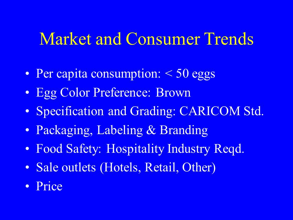 Market and Consumer Trends Per capita consumption: < 50 eggs Egg Color Preference: Brown Specification and Grading: CARICOM Std. Packaging, Labeling &