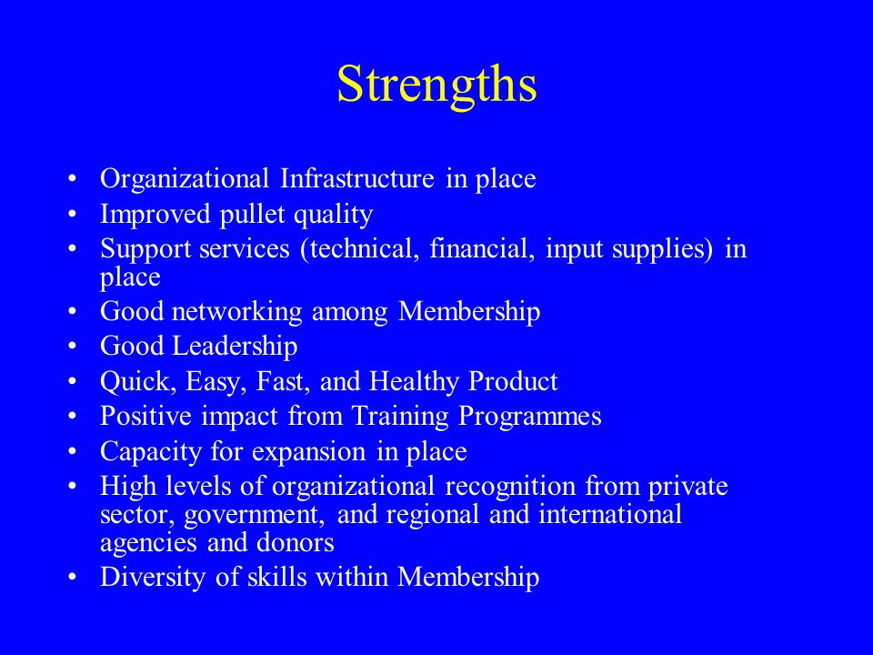 Strengths Organizational Infrastructure in place Improved pullet quality Support services (technical, financial, input supplies) in place Good network