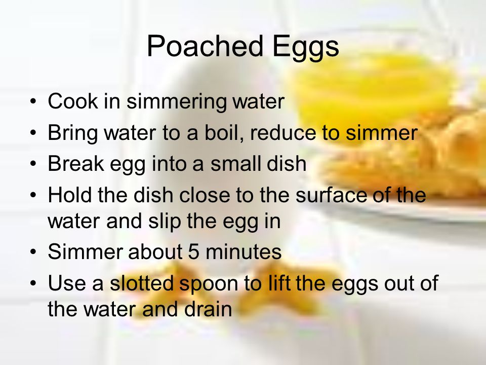 Poached Eggs Cook in simmering water Bring water to a boil, reduce to simmer Break egg into a small dish Hold the dish close to the surface of the wat