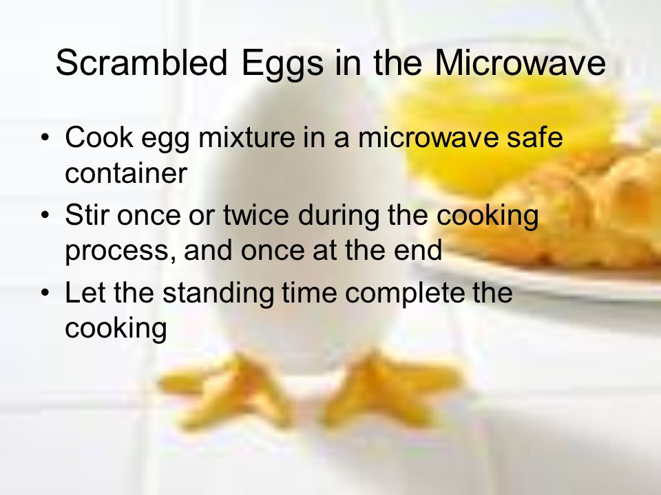 Scrambled Eggs in the Microwave Cook egg mixture in a microwave safe container Stir once or twice during the cooking process, and once at the end Let