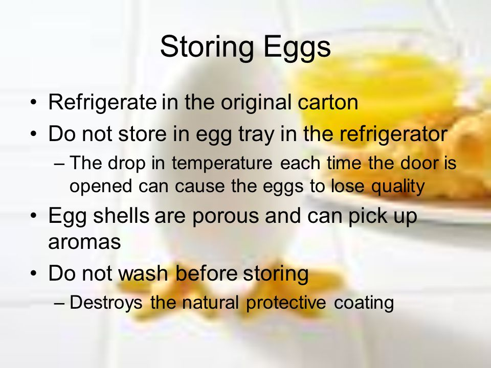 Storing Eggs Refrigerate in the original carton Do not store in egg tray in the refrigerator –The drop in temperature each time the door is opened can