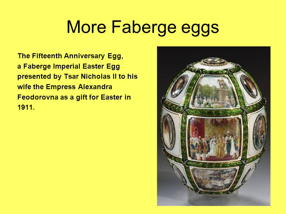 More Faberge eggs The Fifteenth Anniversary Egg, a Faberge Imperial Easter Egg presented by Tsar Nicholas II to his wife the Empress Alexandra Feodorovna as a gift for Easter in 1911.
