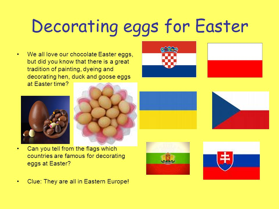 Decorating eggs for Easter We all love our chocolate Easter eggs, but did you know that there is a great tradition of painting, dyeing and decorating hen, duck and goose eggs at Easter time.