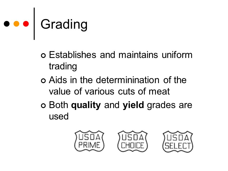 Grading Establishes and maintains uniform trading Aids in the determinination of the value of various cuts of meat Both quality and yield grades are u