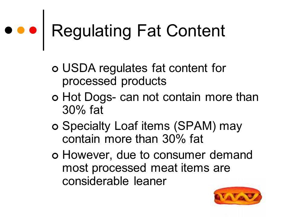 Regulating Fat Content USDA regulates fat content for processed products Hot Dogs- can not contain more than 30% fat Specialty Loaf items (SPAM) may c