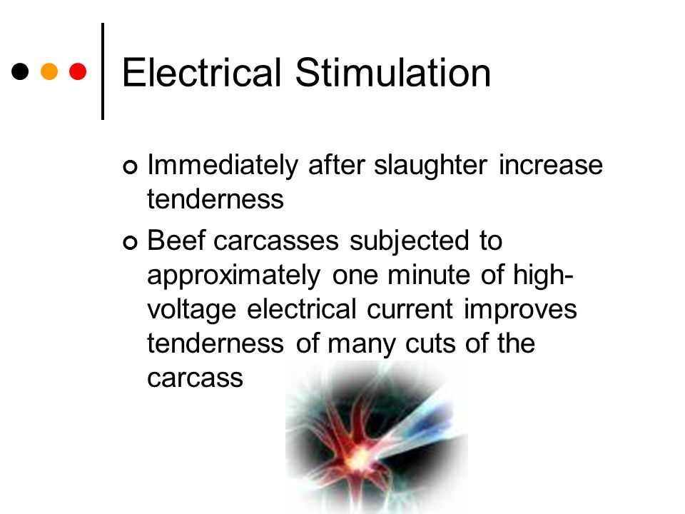 Electrical Stimulation Immediately after slaughter increase tenderness Beef carcasses subjected to approximately one minute of high- voltage electrica