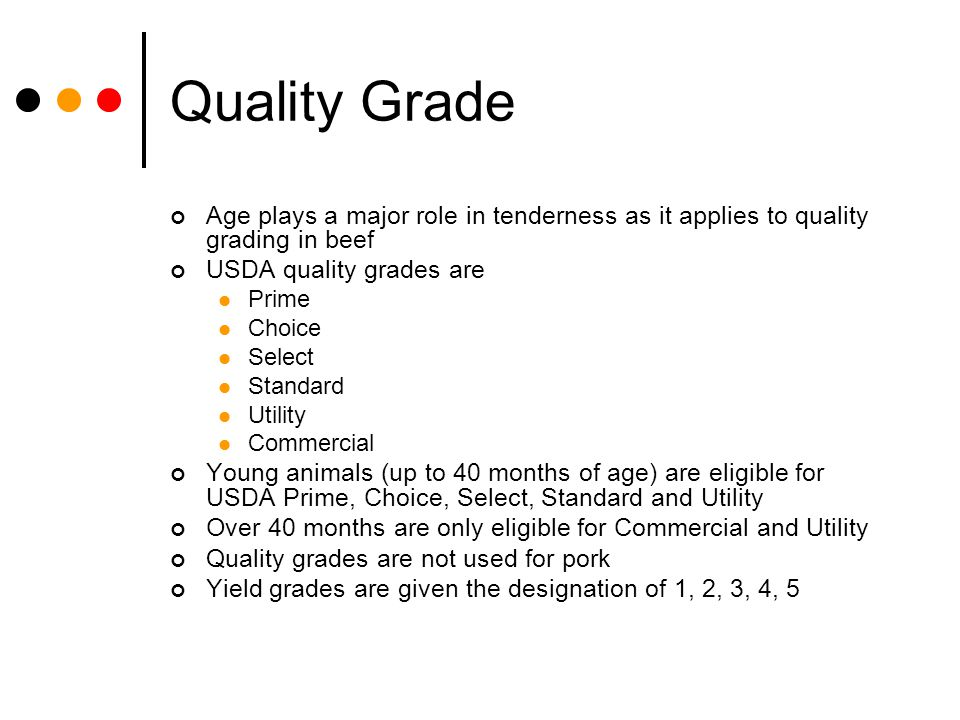 Quality Grade Age plays a major role in tenderness as it applies to quality grading in beef USDA quality grades are Prime Choice Select Standard Utili
