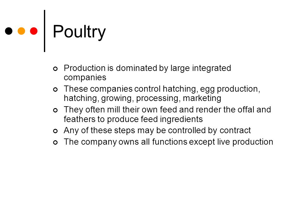Production is dominated by large integrated companies These companies control hatching, egg production, hatching, growing, processing, marketing They