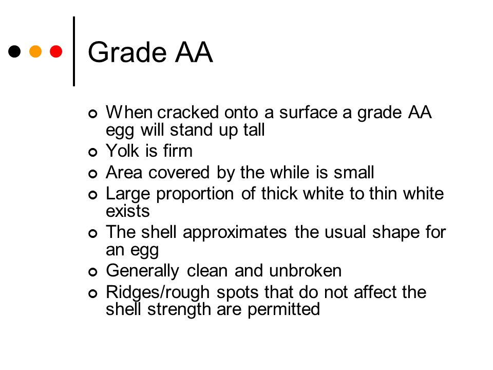 Grade AA When cracked onto a surface a grade AA egg will stand up tall Yolk is firm Area covered by the while is small Large proportion of thick white