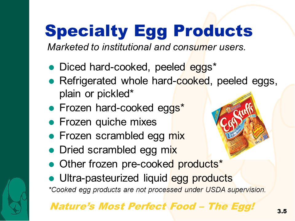 Specialty Egg Products Marketed to institutional and consumer users. Diced hard-cooked, peeled eggs* Refrigerated whole hard-cooked, peeled eggs, plai