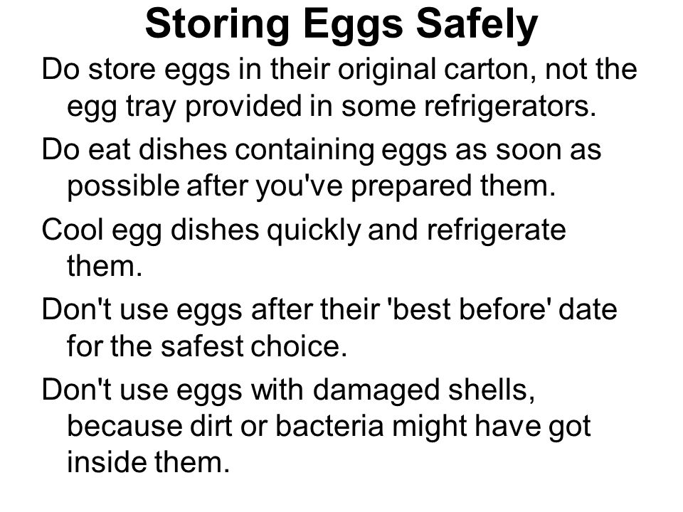 Storing Eggs Safely Do store eggs in their original carton, not the egg tray provided in some refrigerators. Do eat dishes containing eggs as soon as