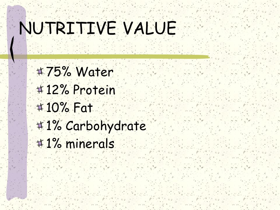 NUTRITIVE VALUE 75% Water 12% Protein 10% Fat 1% Carbohydrate 1% minerals