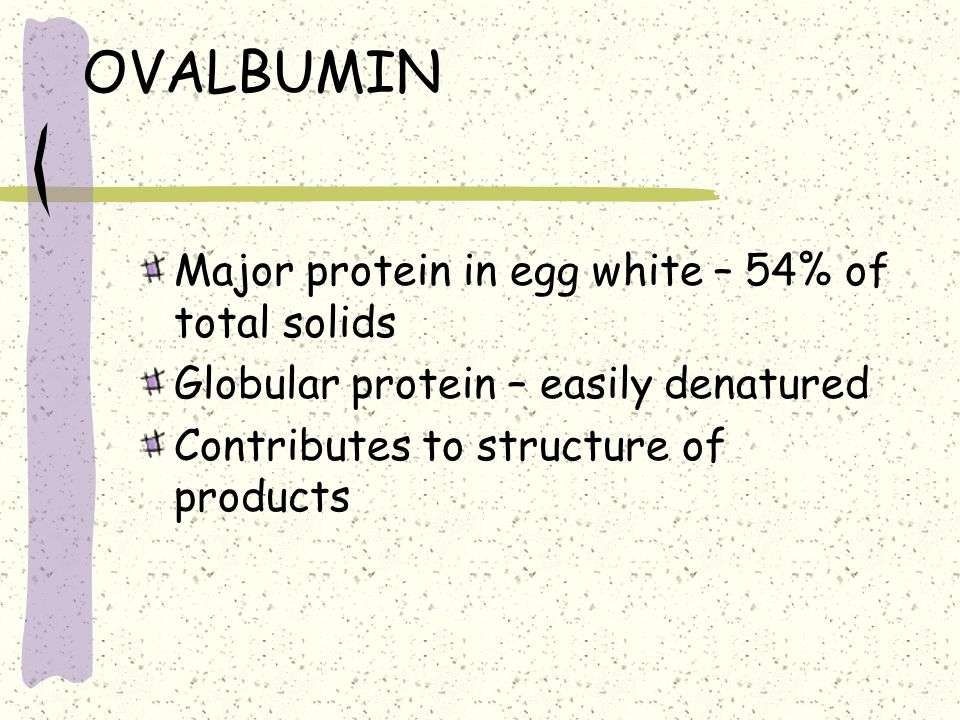 OVALBUMIN Major protein in egg white – 54% of total solids Globular protein – easily denatured Contributes to structure of products
