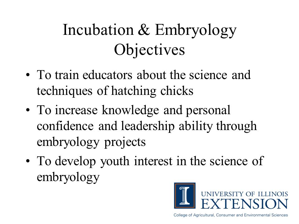Incubation & Embryology Objectives To train educators about the science and techniques of hatching chicks To increase knowledge and personal confidenc